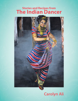Stories and Recipes from The Indian Dancer - by Carolyn Ali